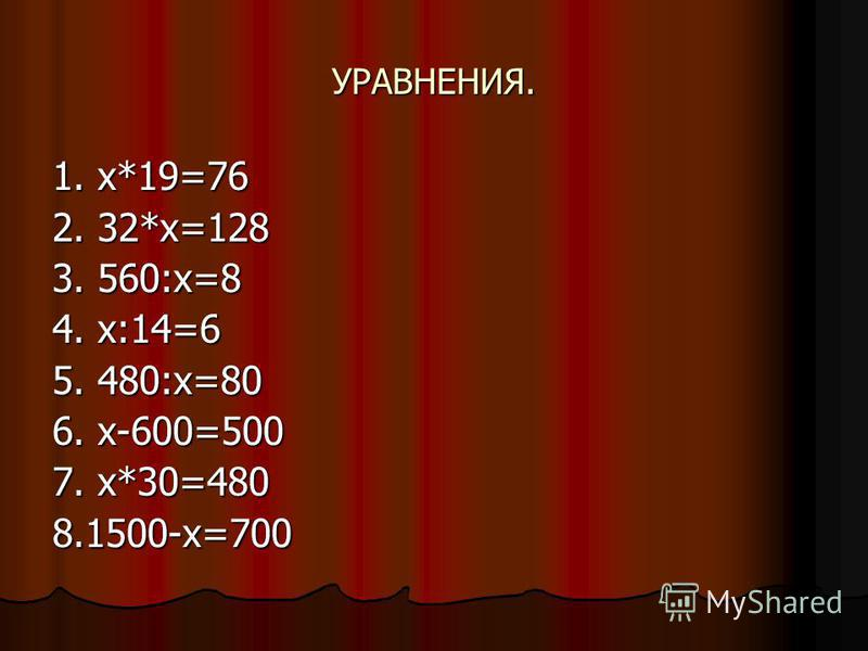 УРАВНЕНИЯ. 1. х*19=76 2. 32*х=128 3. 560:х=8 4. х:14=6 5. 480:х=80 6. х-600=500 7. х*30=480 8.1500-х=700