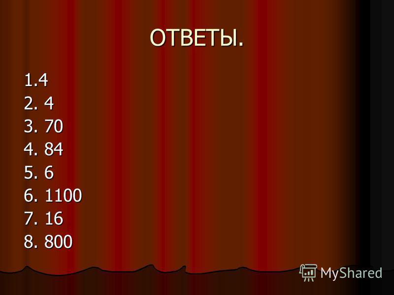 ОТВЕТЫ. 1.4 2. 4 3. 70 4. 84 5. 6 6. 1100 7. 16 8. 800