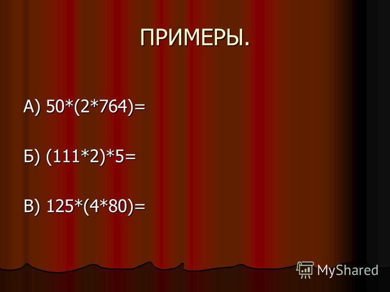 ПРИМЕРЫ. А) 50*(2*764)= Б) (111*2)*5= В) 125*(4*80)=