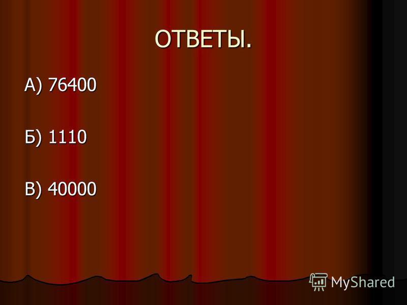ОТВЕТЫ. А) 76400 Б) 1110 В) 40000