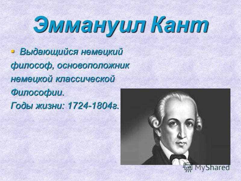 Эммануил Кант Выдающийся немецкий философ, основоположник немецкой классической Философии. Годы жизни: 1724-1804 г.