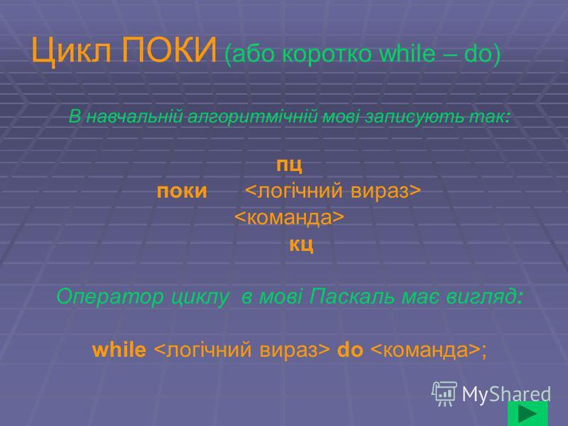 В навчальній алгоритмічній мові записують так: пц поки кц Оператор циклу в мові Паскаль має вигляд: while do ; Цикл ПОКИ (або коротко while – do)