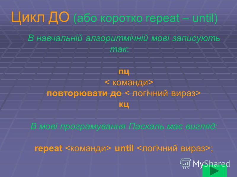 В навчальній алгоритмічній мові записують так: пц повторювати до кц В мові програмування Паскаль має вигляд: repeat until ; Цикл ДО (або коротко repeat – until)