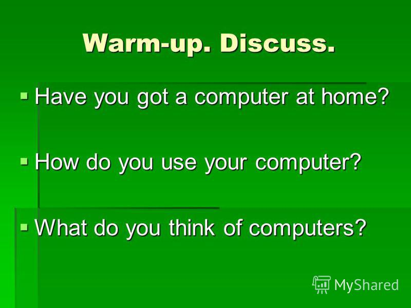 Warm-up. Discuss. Have you got a computer at home? Have you got a computer at home? How do you use your computer? How do you use your computer? What do you think of computers? What do you think of computers?