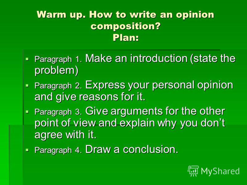 Warm up. How to write an opinion composition? Plan: Paragraph 1. Make an introduction (state the problem) Paragraph 1. Make an introduction (state the problem) Paragraph 2. Express your personal opinion and give reasons for it. Paragraph 2. Express y