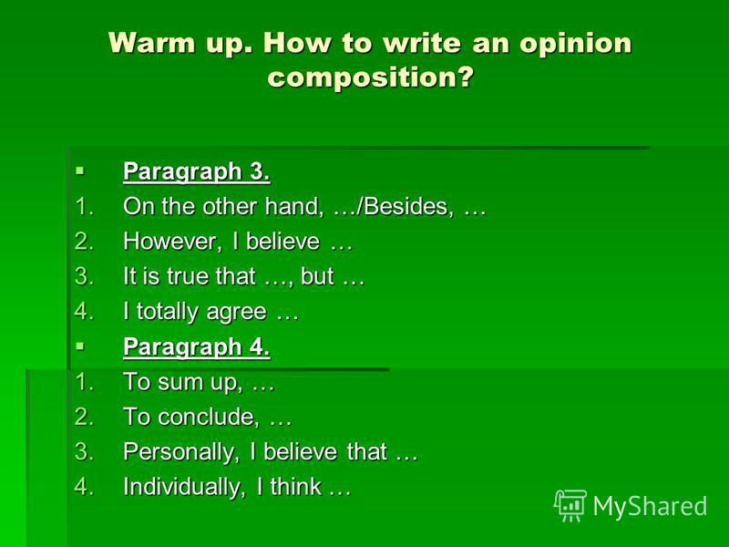 Warm up. How to write an opinion composition? Paragraph 3. Paragraph 3. 1.On the other hand, …/Besides, … 2.However, I believe … 3.It is true that …, but … 4.I totally agree … Paragraph 4. Paragraph 4. 1.To sum up, … 2.To conclude, … 3.Personally, I