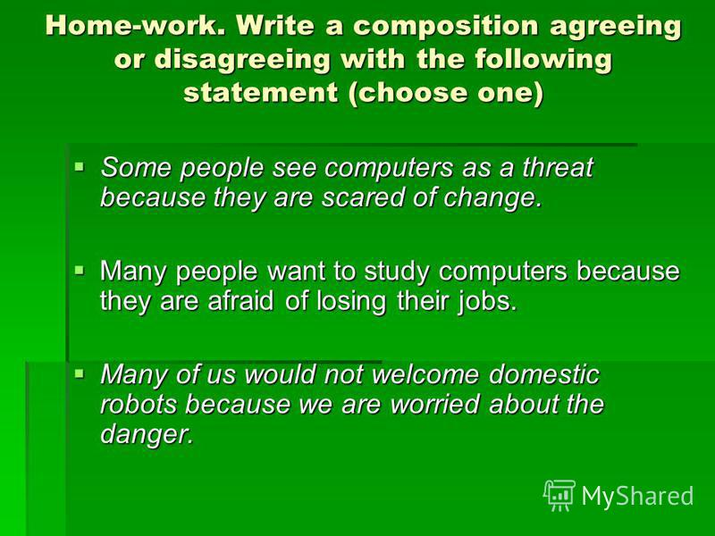 Home-work. Write a composition agreeing or disagreeing with the following statement (choose one) Some people see computers as a threat because they are scared of change. Some people see computers as a threat because they are scared of change. Many pe
