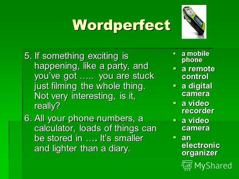Wordperfect 5. If something exciting is happening, like a party, and youve got ….. you are stuck just filming the whole thing. Not very interesting, is it, really? 6. All your phone numbers, a calculator, loads of things can be stored in …. Its small