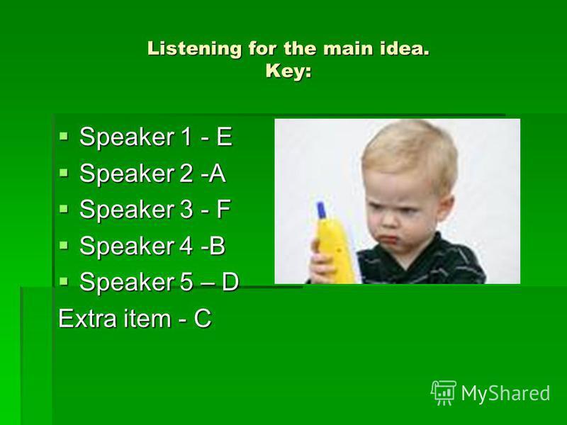 Listening for the main idea. Key: Speaker 1 - E Speaker 1 - E Speaker 2 -A Speaker 2 -A Speaker 3 - F Speaker 3 - F Speaker 4 -B Speaker 4 -B Speaker 5 – D Speaker 5 – D Extra item - C