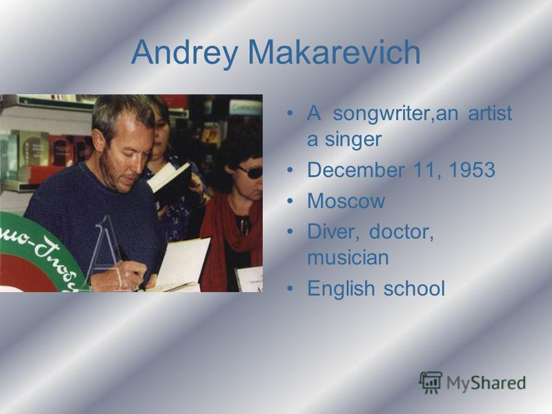 Andrey Makarevich A songwriter,an artist a singer December 11, 1953 Moscow Diver, doctor, musician English school