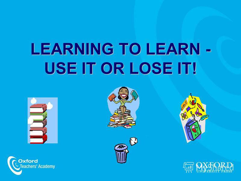 LEARNING TO LEARN - USE IT OR LOSE IT!