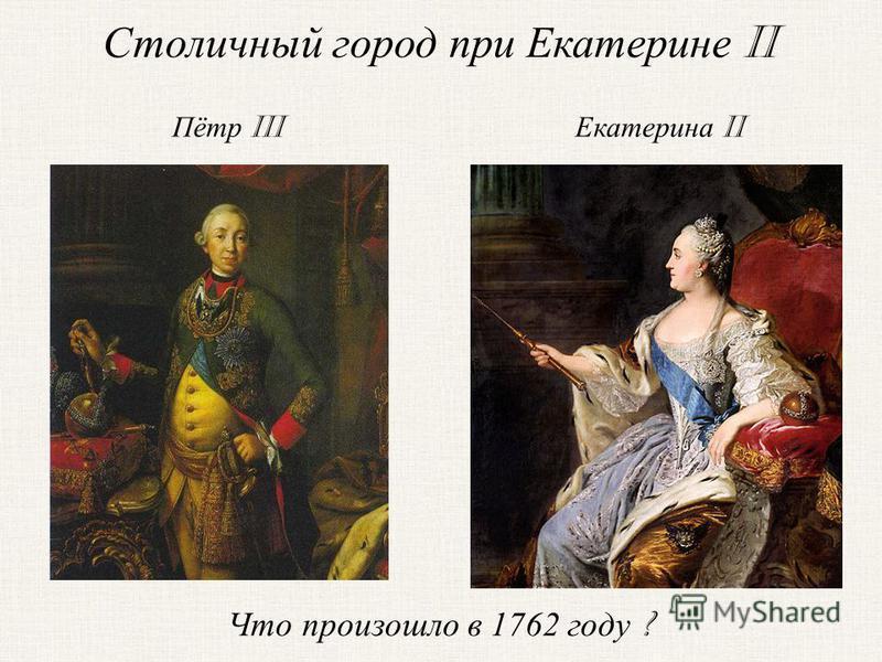 Екатерина II Пётр III Что произошло в 1762 году ? Столичный город при Екатерине II