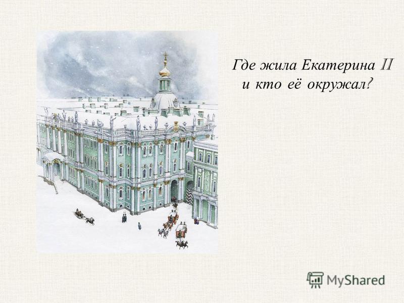Где жила Екатерина II и кто её окружал ?