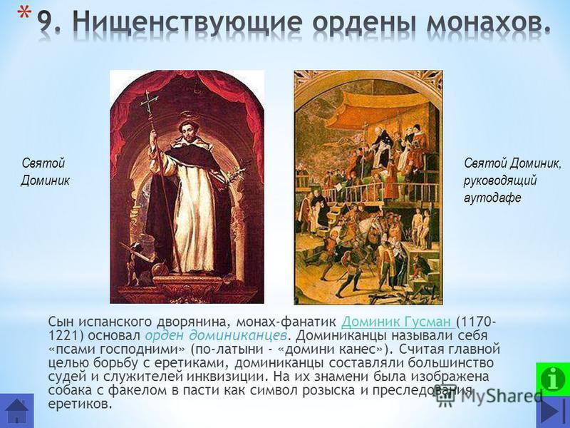 Сын испанского дворянина, монах-фанатик Доминик Гусман (1170- 1221) основал орден доминиканцев. Доминиканцы называли себя «псами господними» (по-латыни - «домини канес»). Считая главной целью борьбу с еретиками, доминиканцы составляли большинство суд