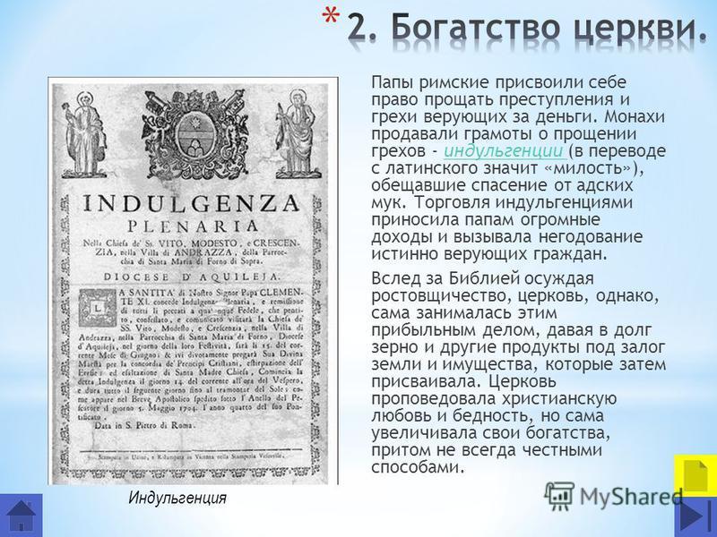 Папы римские присвоили себе право прощать преступления и грехи верующих за деньги. Монахи продавали грамоты о прощении грехов - индульгенции (в переводе с латинского значит «милость»), обещавшие спасение от адских мук. Торговля индульгенциями принос