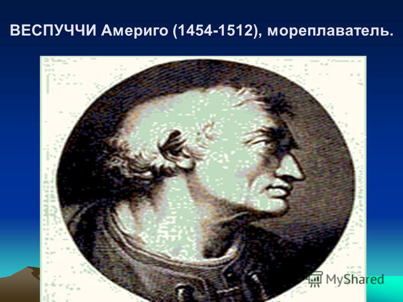 ВЕСПУЧЧИ Америго (1454-1512), мореплаватель.