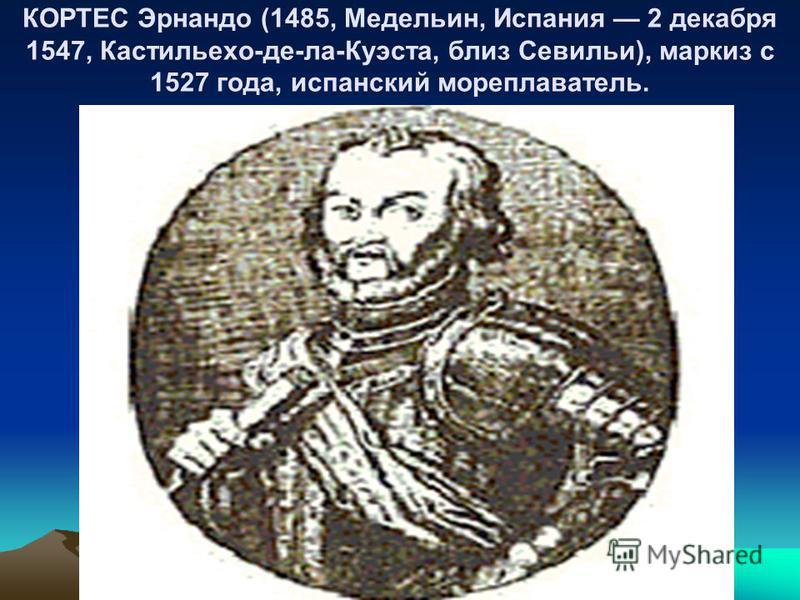 КОРТЕС Эрнандо (1485, Медельин, Испания 2 декабря 1547, Кастильехо-де-ла-Куэста, близ Севильи), маркиз с 1527 года, испанский мореплаватель.