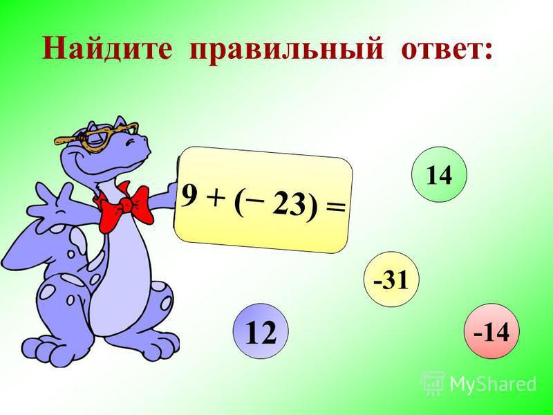 Найдите правильный ответ: 9 + ( 23) = 12 14 -31 -14
