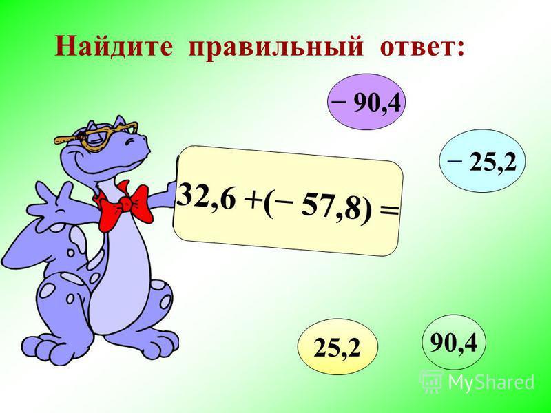 Найдите правильный ответ: 32,6 +( 57,8) = 90,4 25,2 90,4