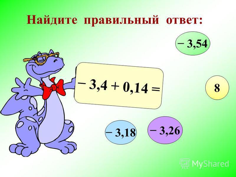 Найдите правильный ответ: 3,4 + 0,14 = 3,54 3,54 8 3,26 3,18