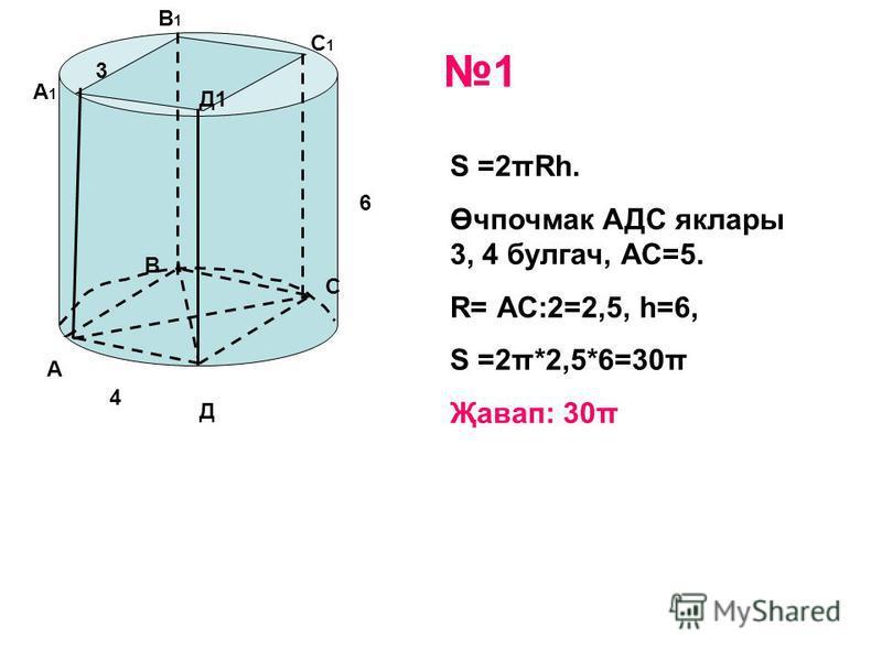 6 4 3 S =2πRh. Өчпочмак АДС яклары 3, 4 булгач, АС=5. R= АС:2=2,5, h=6, S =2π*2,5*6=30π Җавап: 30π А В С Д А1А1 В1В1 С1С1 Д1 1