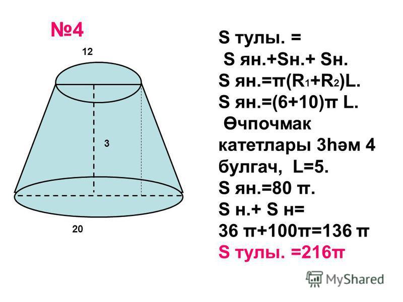 12 20 3 S тулы. = S ян.+Sн.+ Sн. S ян.=π(R 1 +R 2 )L. S ян.=(6+10)π L. Өчпочмак катетлары 3һәм 4 булгач, L=5. S ян.=80 π. S н.+ S н= 36 π+100π=136 π S тулы. =216π 4
