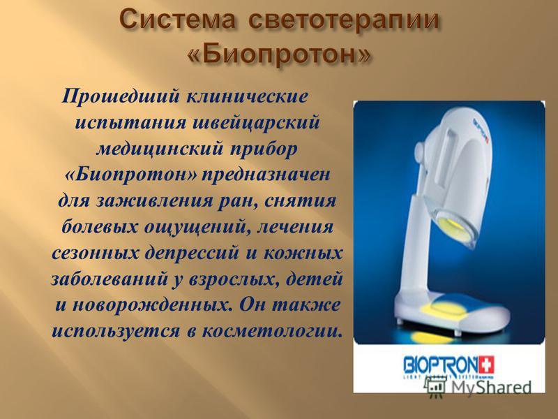Прошедший клинические испытания швейцарский медицинский прибор « Биопротон » предназначен для заживления ран, снятия болевых ощущений, лечения сезонных депрессий и кожных заболеваний у взрослых, детей и новорожденных. Он также используется в косметол