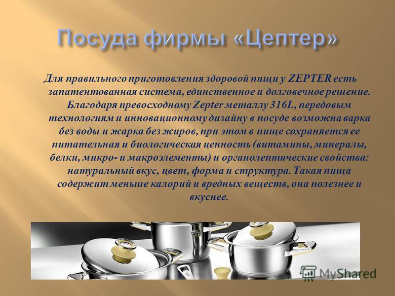 Для правильного приготовления здоровой пищи у ZEPTER есть запатентованная система, единственное и долговечное решение. Благодаря превосходному Zepter металлу 316L, передовым технологиям и инновационному дизайну в посуде возможна варка без воды и жарк