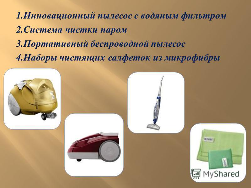 1. Инновационный пылесос с водяным фильтром 2. Система чистки паром 3. Портативный беспроводной пылесос 4. Наборы чистящих салфеток из микрофибры