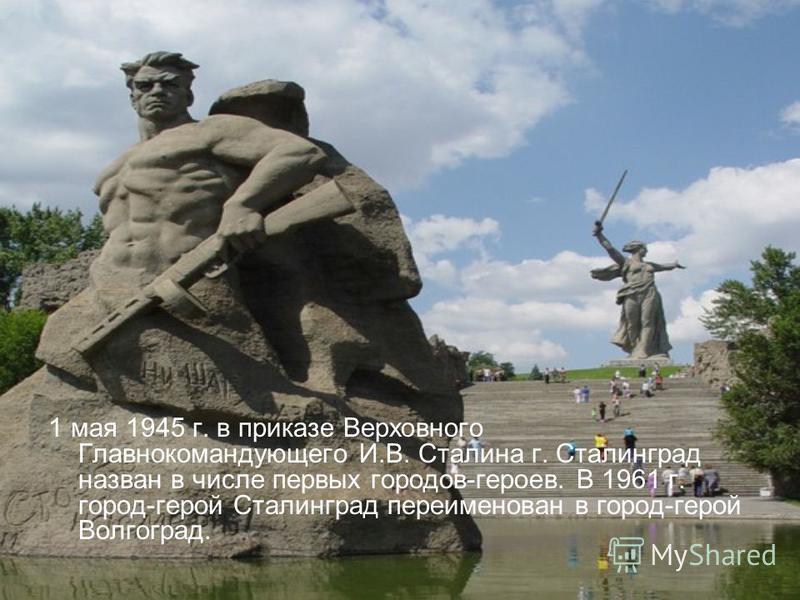 1 мая 1945 г. в приказе Верховного Главнокомандующего И.В. Сталина г. Сталинград назван в числе первых городов-героев. В 1961 г. город-герой Сталинград переименован в город-герой Волгоград.