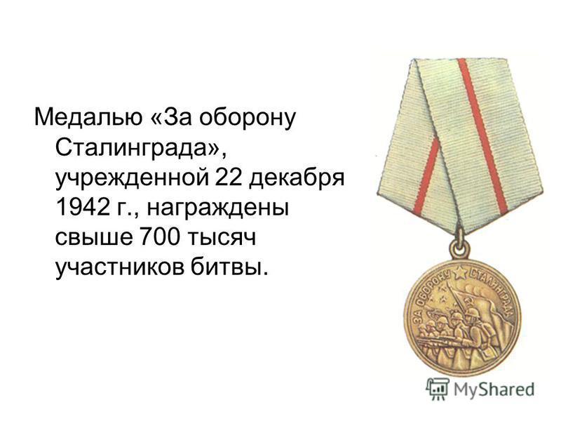 Медалью «За оборону Сталинграда», учрежденной 22 декабря 1942 г., награждены свыше 700 тысяч участников битвы.