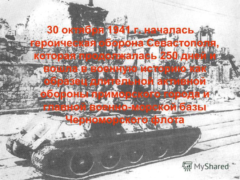 30 октября 1941 г. началась героическая оборона Севастополя, которая продолжалась 250 дней и вошла в военную историю как образец длительной активной обороны приморского города и главной военно-морской базы Черноморского флота