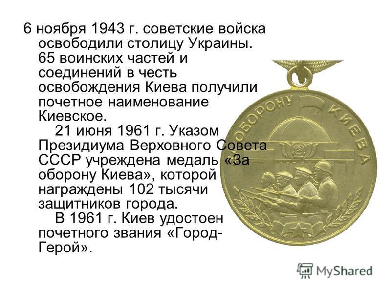 6 ноября 1943 г. советские войска освободили столицу Украины. 65 воинских частей и соединений в честь освобождения Киева получили почетное наименование Киевское. 21 июня 1961 г. Указом Президиума Верховного Совета СССР учреждена медаль «За оборону Ки