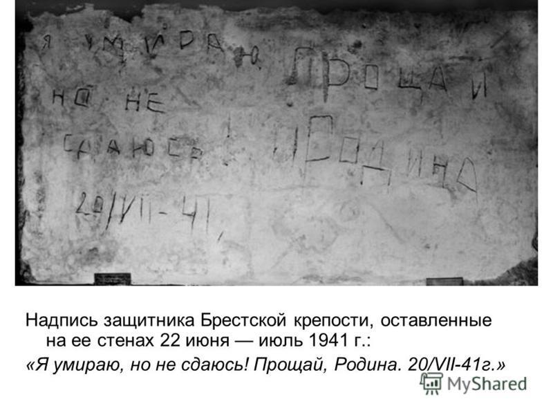 Надпись защитника Брестской крепости, оставленные на ее стенах 22 июня июль 1941 г.: «Я умираю, но не сдаюсь! Прощай, Родина. 20/VII-41 г.»
