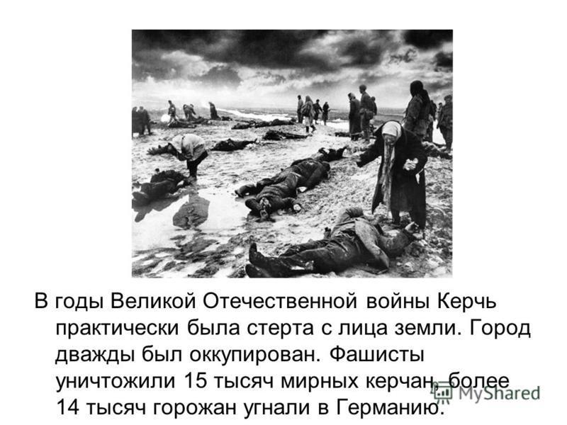 В годы Великой Отечественной войны Керчь практически была стерта с лица земли. Город дважды был оккупирован. Фашисты уничтожили 15 тысяч мирных керчан, более 14 тысяч горожан угнали в Германию.