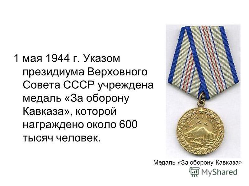 1 мая 1944 г. Указом президиума Верховного Совета СССР учреждена медаль «За оборону Кавказа», которой награждено около 600 тысяч человек. Медаль «За оборону Кавказа»