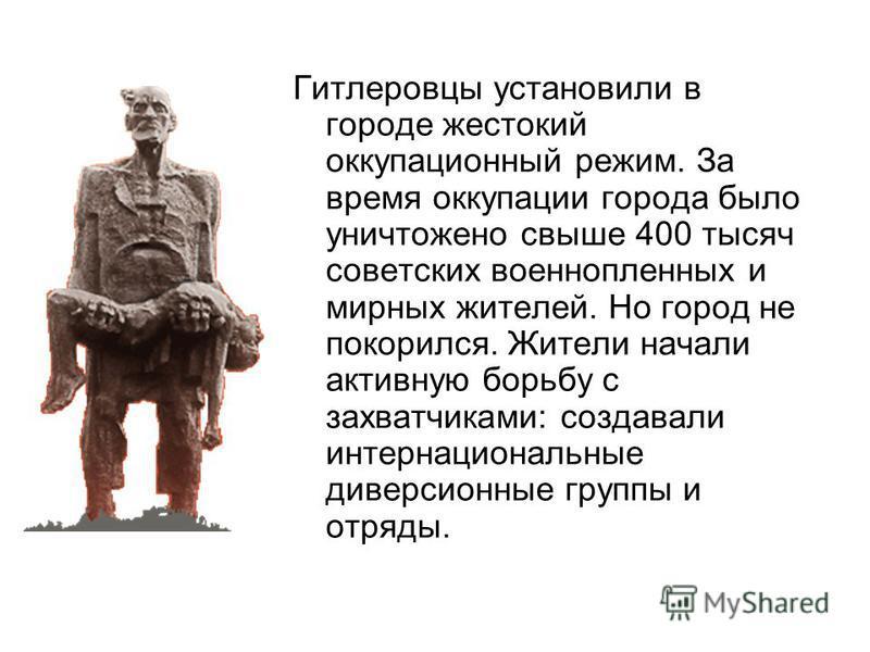 Гитлеровцы установили в городе жестокий оккупационный режим. За время оккупации города было уничтожено свыше 400 тысяч советских военнопленных и мирных жителей. Но город не покорился. Жители начали активную борьбу с захватчиками: создавали интернацио