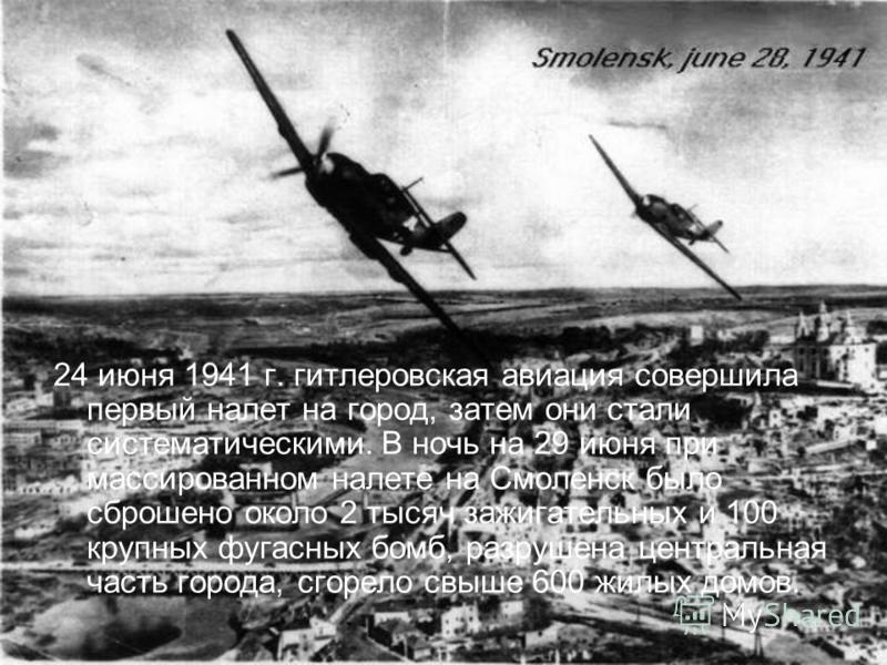 24 июня 1941 г. гитлеровская авиация совершила первый налет на город, затем они стали систематическими. В ночь на 29 июня при массированном налете на Смоленск было сброшено около 2 тысяч зажигательных и 100 крупных фугасных бомб, разрушена центральна