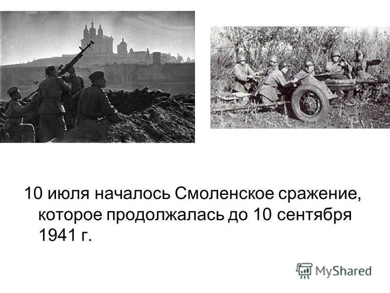 10 июля началось Смоленское сражение, которое продолжалась до 10 сентября 1941 г.