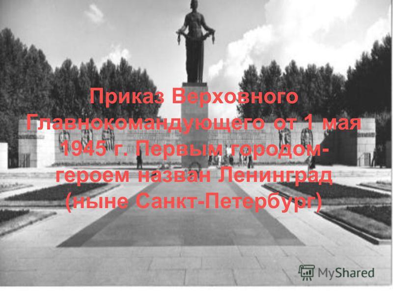 Приказ Верховного Главнокомандующего от 1 мая 1945 г. Первым городом- героем назван Ленинград (ныне Санкт-Петербург)
