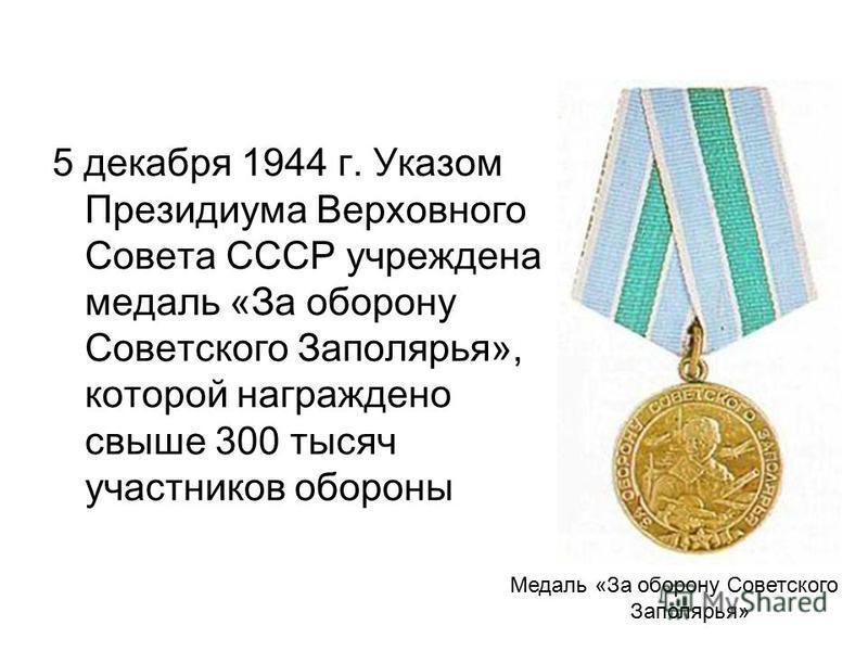 5 декабря 1944 г. Указом Президиума Верховного Совета СССР учреждена медаль «За оборону Советского Заполярья», которой награждено свыше 300 тысяч участников обороны Медаль «За оборону Советского Заполярья»