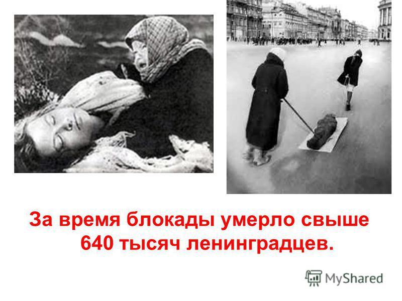 За время блокады умерло свыше 640 тысяч ленинградцев.