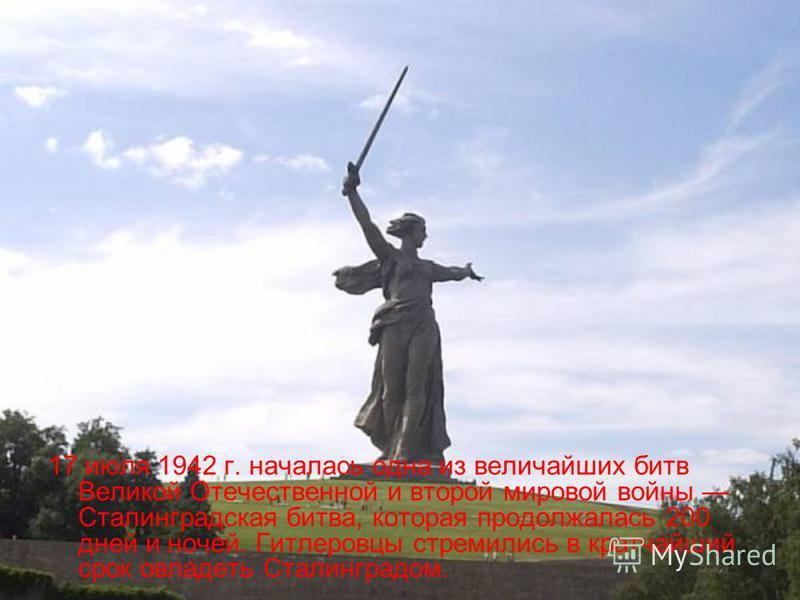 17 июля 1942 г. началась одна из величайших битв Великой Отечественной и второй мировой войны Сталинградская битва, которая продолжалась 200 дней и ночей. Гитлеровцы стремились в кратчайший срок овладеть Сталинградом.
