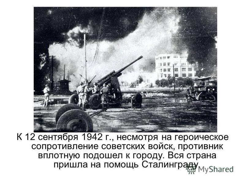 К 12 сентября 1942 г., несмотря на героическое сопротивление советских войск, противник вплотную подошел к городу. Вся страна пришла на помощь Сталинграду.