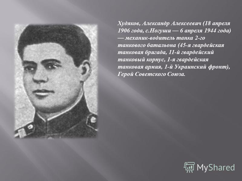 Худяков, Александр Алексеевич (18 апреля 1906 года, с.Ногуши 6 апреля 1944 года) механик-водитель танка 2-го танкового батальона (45-я гвардейская танковая бригада, 11-й гвардейский танковый корпус, 1-я гвардейская танковая армия, 1-й Украинский фрон
