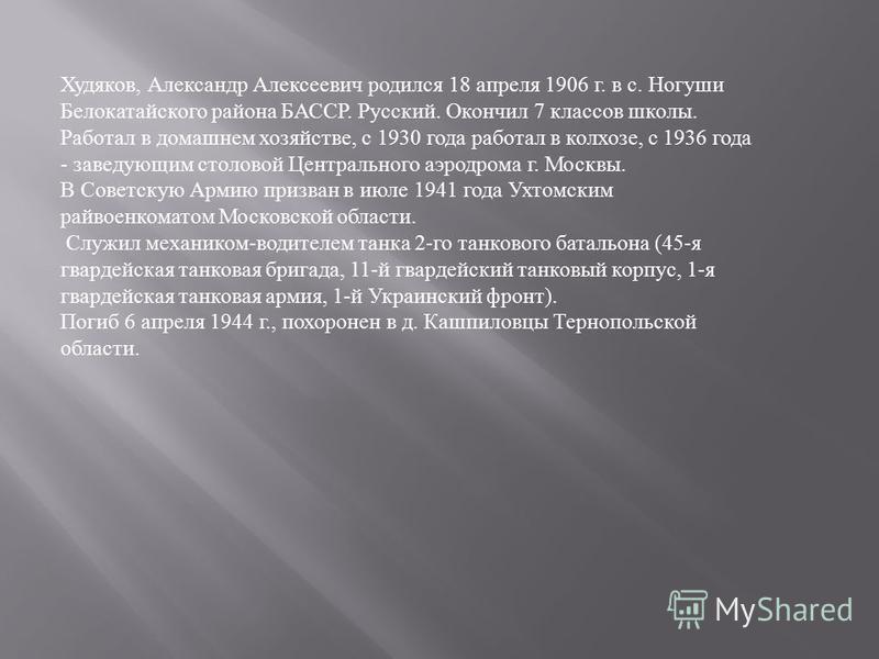Худяков, Александр Алексеевич родился 18 апреля 1906 г. в с. Ногуши Белокатайского района БАССР. Русский. Окончил 7 классов школы. Работал в домашнем хозяйстве, с 1930 года работал в колхозе, с 1936 года - заведующим столовой Центрального аэродрома г