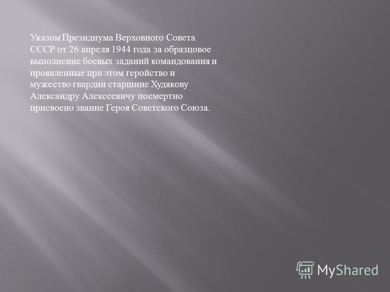 Указом Президиума Верховного Совета СССР от 26 апреля 1944 года за образцовое выполнение боевых заданий командования и проявленные при этом геройство и мужество гвардии старшине Худякову Александру Алексеевичу посмертно присвоено звание Героя Советск