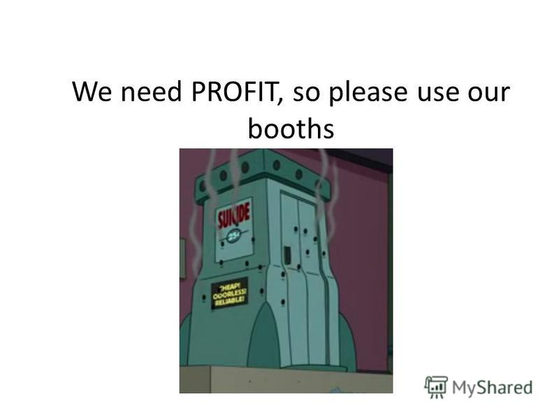 We need PROFIT, so please use our booths