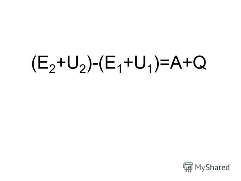 (E 2 +U 2 )-(E 1 +U 1 )=A+Q
