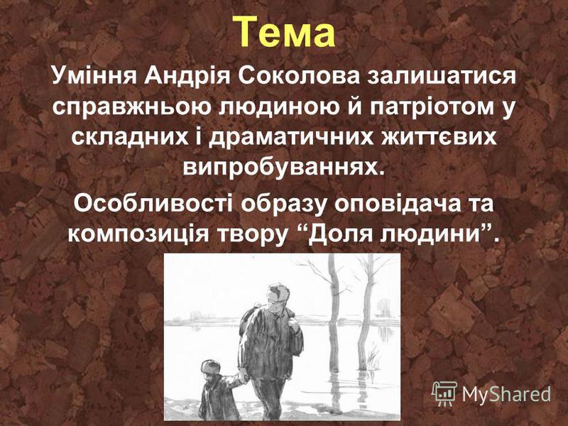 Тема Уміння Андрія Соколова залишатися справжньою людиною й патріотом у складних і драматичних життєвих випробуваннях. Особливості образу оповідача та композиція твору Доля людини.